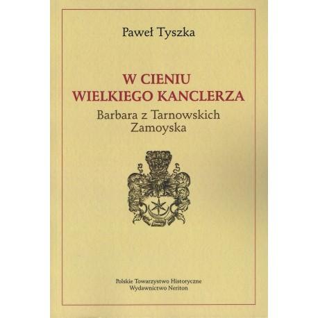 W cieniu wielkiego kanclerza - Barbara z Tarnowskich Zamoyska