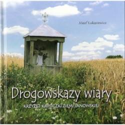 Drogowskazy wiary. Krzyże i kapliczki Ziemi Janowskiej